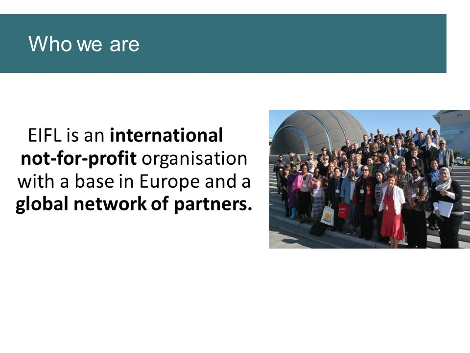 Who we are EIFL is an international not-for-profit organisation with a base in Europe and a global network of partners.