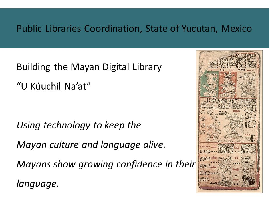 Building the Mayan Digital Library U Kúuchil Naat Using technology to keep the Mayan culture and language alive. Mayans show growing confidence in the