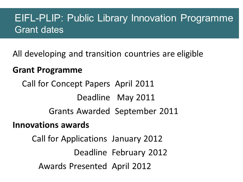 All developing and transition countries are eligible EIFL-PLIP: Public Library Innovation Programme Grant dates Grant Programme Call for Concept Paper