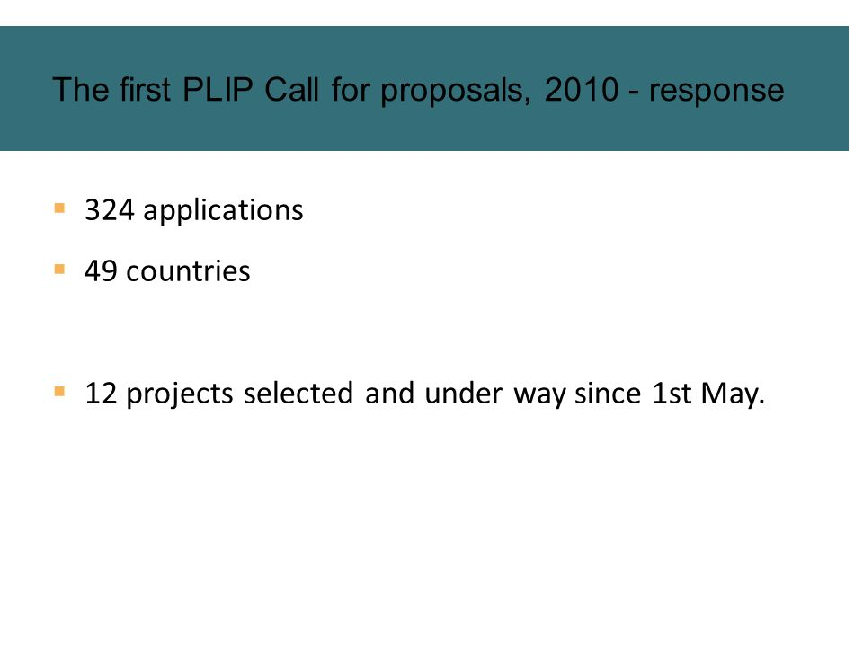 324 applications 49 countries 12 projects selected and under way since 1st May. The first PLIP Call for proposals, 2010 - response