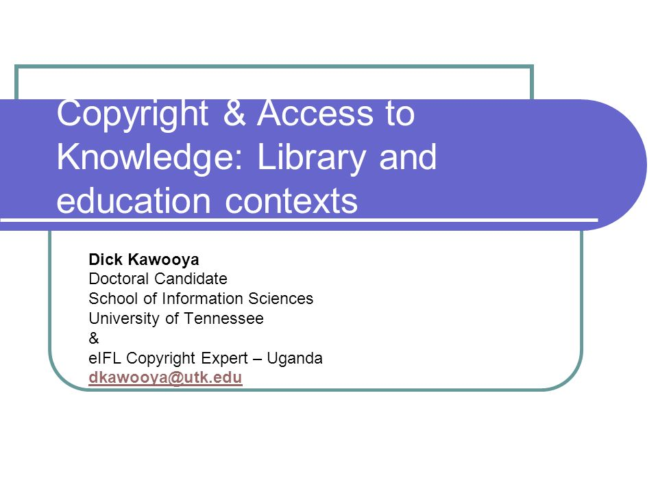 Copyright & Access to Knowledge: Library and education contexts Dick Kawooya Doctoral Candidate School of Information Sciences University of Tennessee & eIFL Copyright Expert – Uganda dkawooya@utk.edu