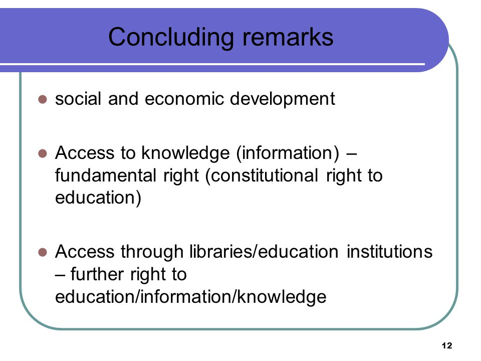 12 Concluding remarks social and economic development Access to knowledge (information) – fundamental right (constitutional right to education) Access through libraries/education institutions – further right to education/information/knowledge