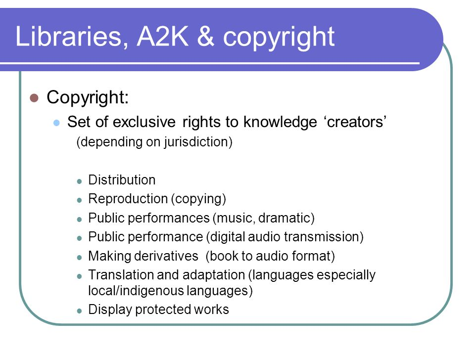 Libraries, A2K & copyright Copyright: Set of exclusive rights to knowledge creators (depending on jurisdiction) Distribution Reproduction (copying) Public performances (music, dramatic) Public performance (digital audio transmission) Making derivatives (book to audio format) Translation and adaptation (languages especially local/indigenous languages) Display protected works