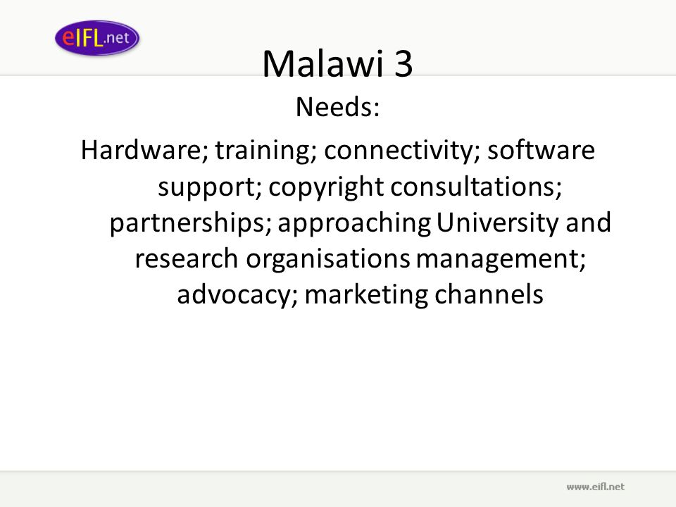 Malawi 3 Needs: Hardware; training; connectivity; software support; copyright consultations; partnerships; approaching University and research organisations management; advocacy; marketing channels