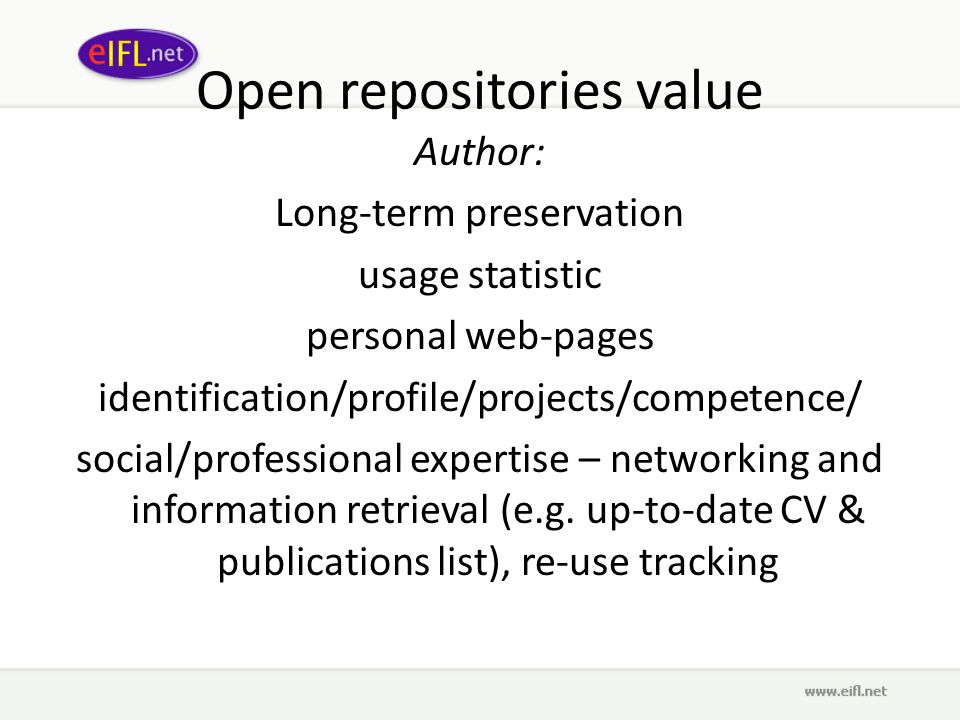 Open repositories value Author: Long-term preservation usage statistic personal web-pages identification/profile/projects/competence/ social/professional expertise – networking and information retrieval (e.g.