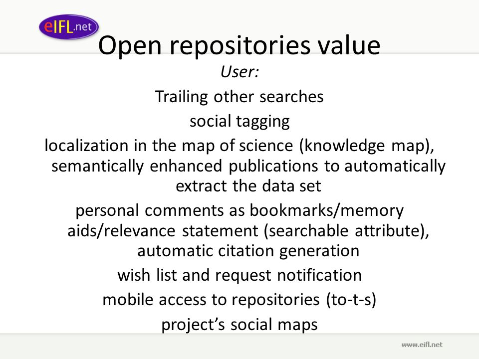 Open repositories value User: Trailing other searches social tagging localization in the map of science (knowledge map), semantically enhanced publications to automatically extract the data set personal comments as bookmarks/memory aids/relevance statement (searchable attribute), automatic citation generation wish list and request notification mobile access to repositories (to-t-s) projects social maps