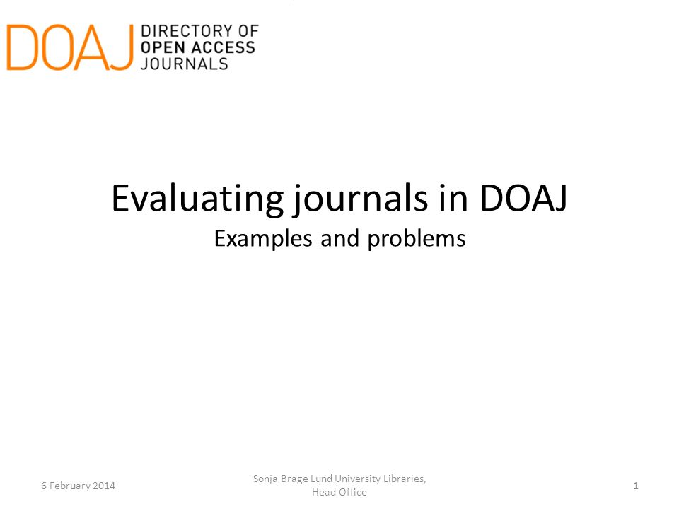 Evaluating journals in DOAJ Examples and problems 6 February 20141 Sonja Brage Lund University Libraries, Head Office