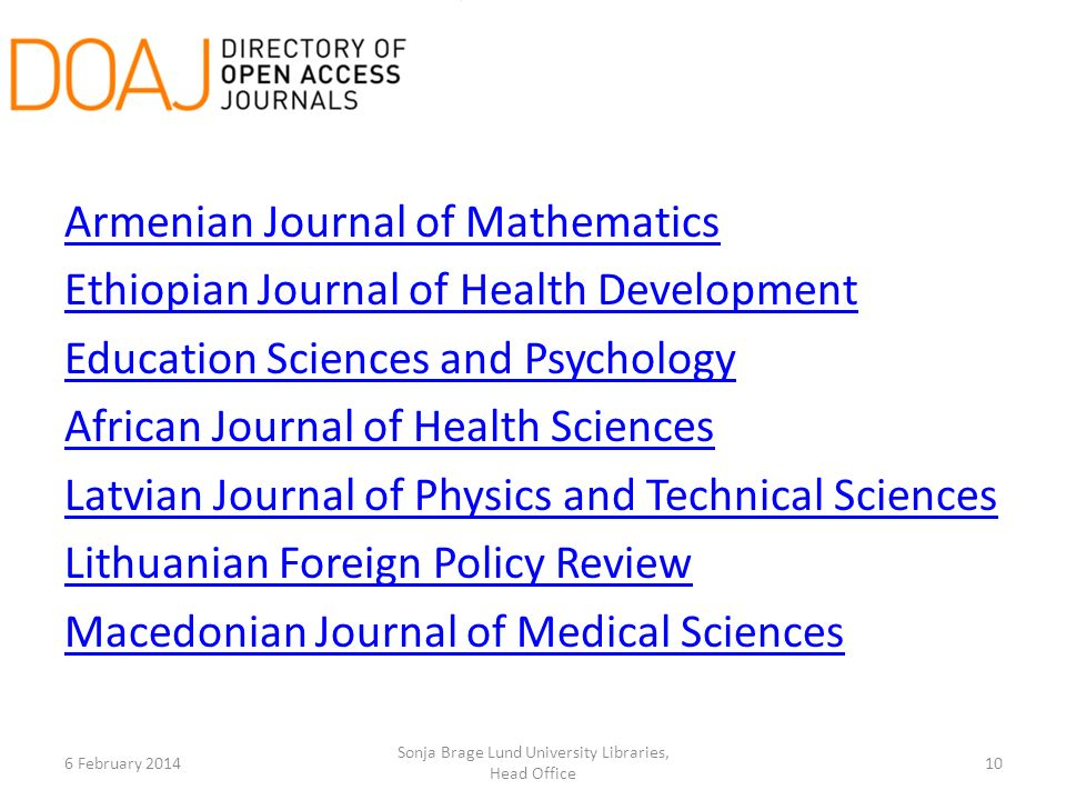 Armenian Journal of Mathematics Ethiopian Journal of Health Development Education Sciences and Psychology African Journal of Health Sciences Latvian Journal of Physics and Technical Sciences Lithuanian Foreign Policy Review Macedonian Journal of Medical Sciences 6 February 2014 Sonja Brage Lund University Libraries, Head Office 10