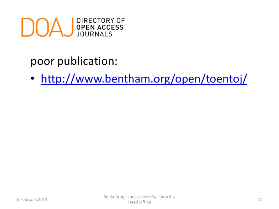 6 February 2014 Sonja Brage Lund University Libraries, Head Office 15 poor publication: http://www.bentham.org/open/toentoj/