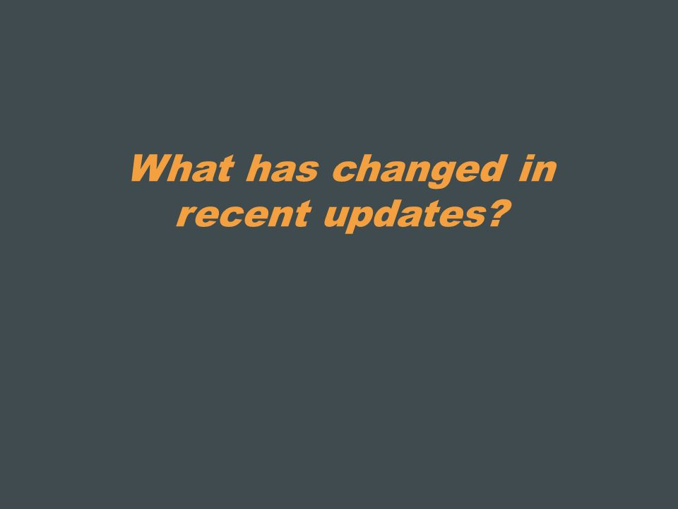 What has changed in recent updates