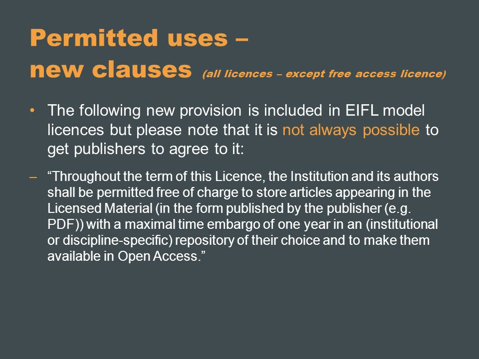 Permitted uses – new clauses (all licences – except free access licence ) The following new provision is included in EIFL model licences but please note that it is not always possible to get publishers to agree to it: –Throughout the term of this Licence, the Institution and its authors shall be permitted free of charge to store articles appearing in the Licensed Material (in the form published by the publisher (e.g.