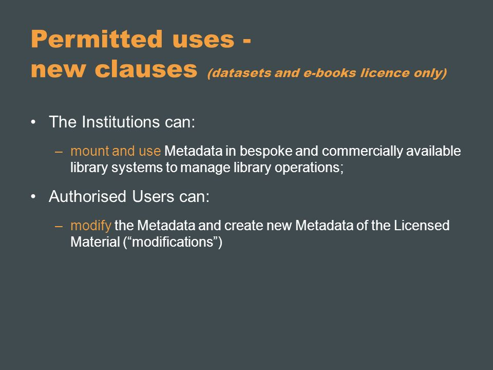 Permitted uses - new clauses (datasets and e-books licence only) The Institutions can: –mount and use Metadata in bespoke and commercially available library systems to manage library operations; Authorised Users can: –modify the Metadata and create new Metadata of the Licensed Material (modifications)