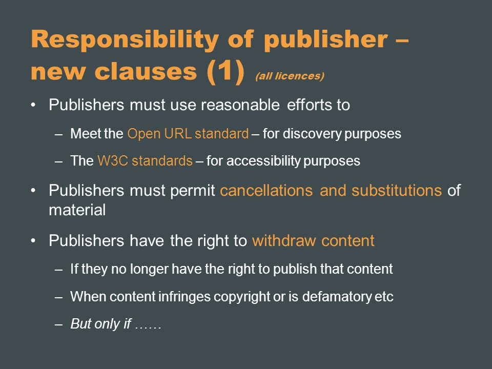 Responsibility of publisher – new clauses (1) (all licences) Publishers must use reasonable efforts to –Meet the Open URL standard – for discovery purposes –The W3C standards – for accessibility purposes Publishers must permit cancellations and substitutions of material Publishers have the right to withdraw content –If they no longer have the right to publish that content –When content infringes copyright or is defamatory etc –But only if ……