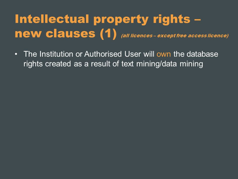 Intellectual property rights – new clauses (1) (all licences – except free access licence) The Institution or Authorised User will own the database rights created as a result of text mining/data mining