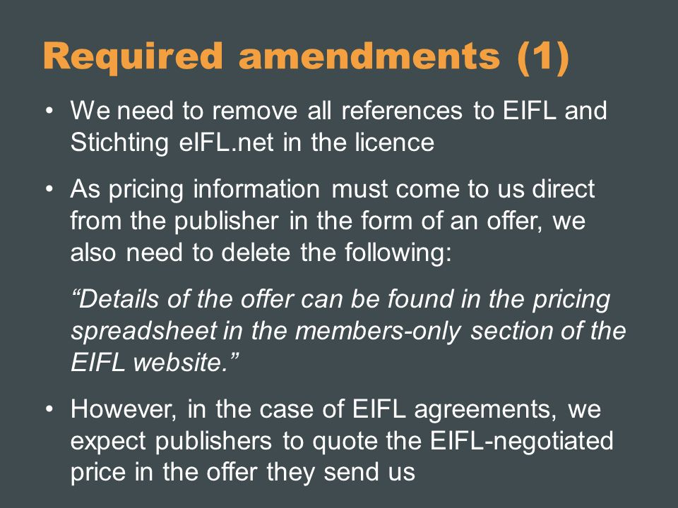 Required amendments (1) We need to remove all references to EIFL and Stichting eIFL.net in the licence As pricing information must come to us direct from the publisher in the form of an offer, we also need to delete the following: Details of the offer can be found in the pricing spreadsheet in the members-only section of the EIFL website.