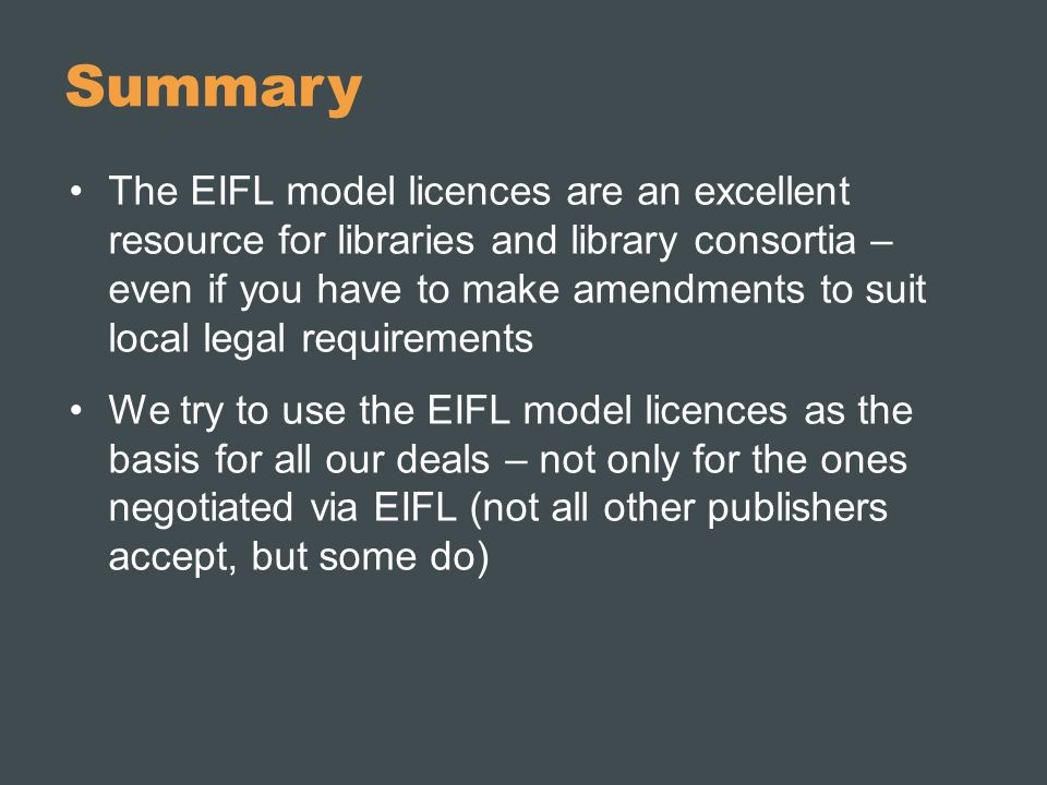 Summary The EIFL model licences are an excellent resource for libraries and library consortia – even if you have to make amendments to suit local legal requirements We try to use the EIFL model licences as the basis for all our deals – not only for the ones negotiated via EIFL (not all other publishers accept, but some do)