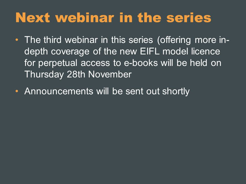 Next webinar in the series The third webinar in this series (offering more in- depth coverage of the new EIFL model licence for perpetual access to e-books will be held on Thursday 28th November Announcements will be sent out shortly