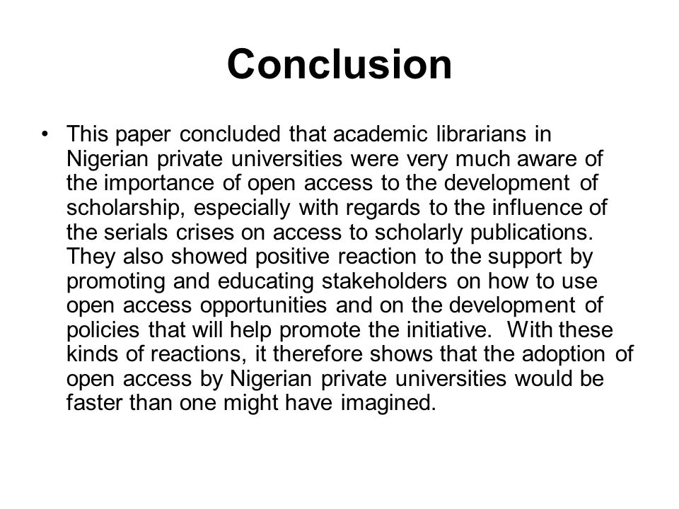 Conclusion This paper concluded that academic librarians in Nigerian private universities were very much aware of the importance of open access to the development of scholarship, especially with regards to the influence of the serials crises on access to scholarly publications.