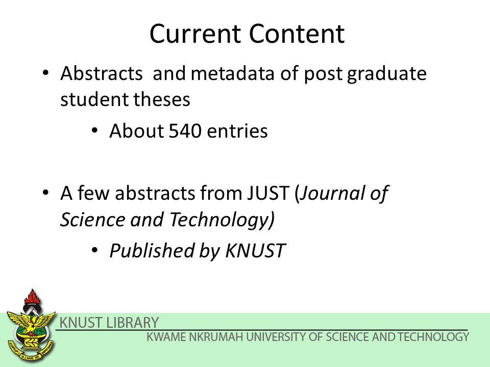 Current Content Abstracts and metadata of post graduate student theses About 540 entries A few abstracts from JUST (Journal of Science and Technology) Published by KNUST
