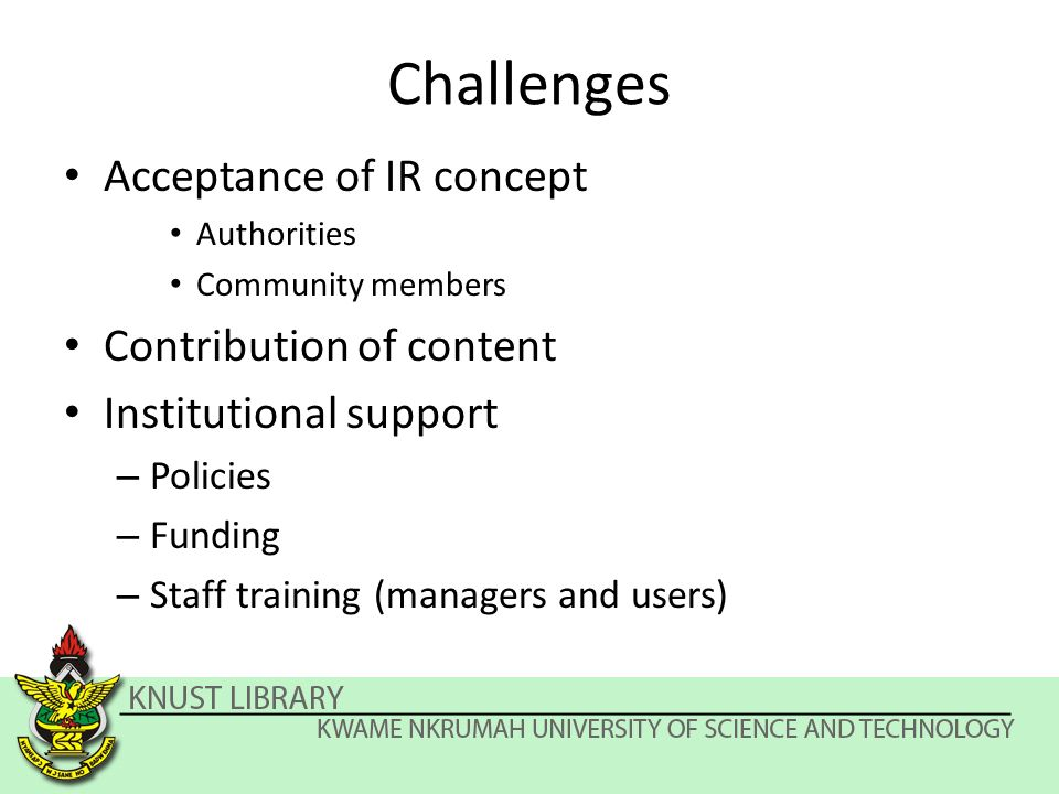 Challenges Acceptance of IR concept Authorities Community members Contribution of content Institutional support – Policies – Funding – Staff training (managers and users)