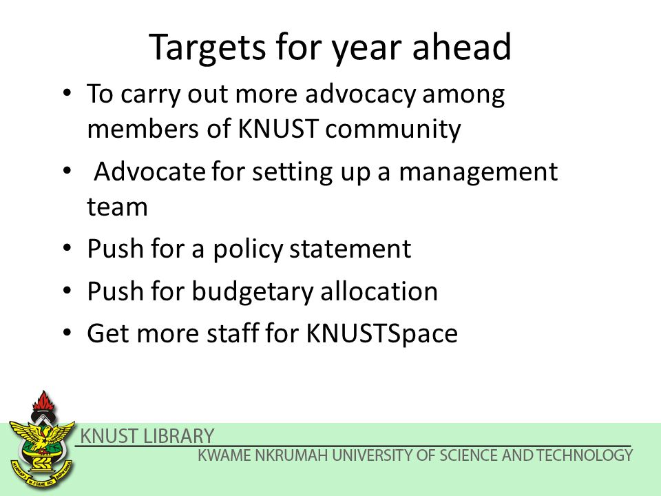 Targets for year ahead To carry out more advocacy among members of KNUST community Advocate for setting up a management team Push for a policy statement Push for budgetary allocation Get more staff for KNUSTSpace