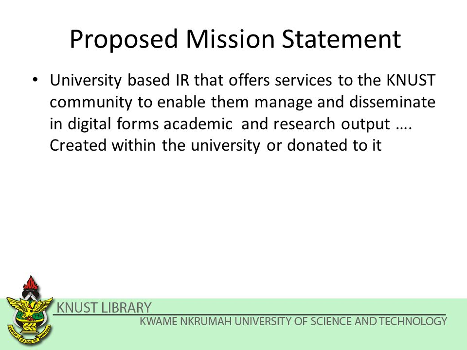 Proposed Mission Statement University based IR that offers services to the KNUST community to enable them manage and disseminate in digital forms academic and research output ….