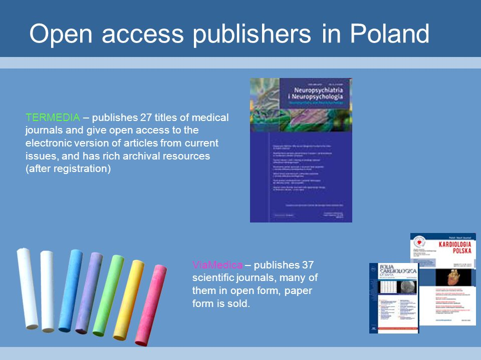 Open access publishers in Poland TERMEDIA – publishes 27 titles of medical journals and give open access to the electronic version of articles from current issues, and has rich archival resources (after registration) ViaMedica – publishes 37 scientific journals, many of them in open form, paper form is sold.