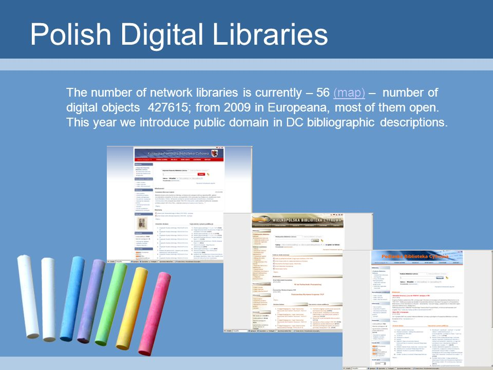 Polish Digital Libraries The number of network libraries is currently – 56 (map) – number of digital objects ; from 2009 in Europeana, most of them open.