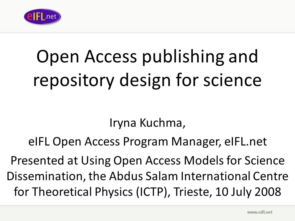 Open Access publishing and repository design for science Iryna Kuchma, eIFL Open Access Program Manager, eIFL.net Presented at Using Open Access Models for Science Dissemination, the Abdus Salam International Centre for Theoretical Physics (ICTP), Trieste, 10 July 2008