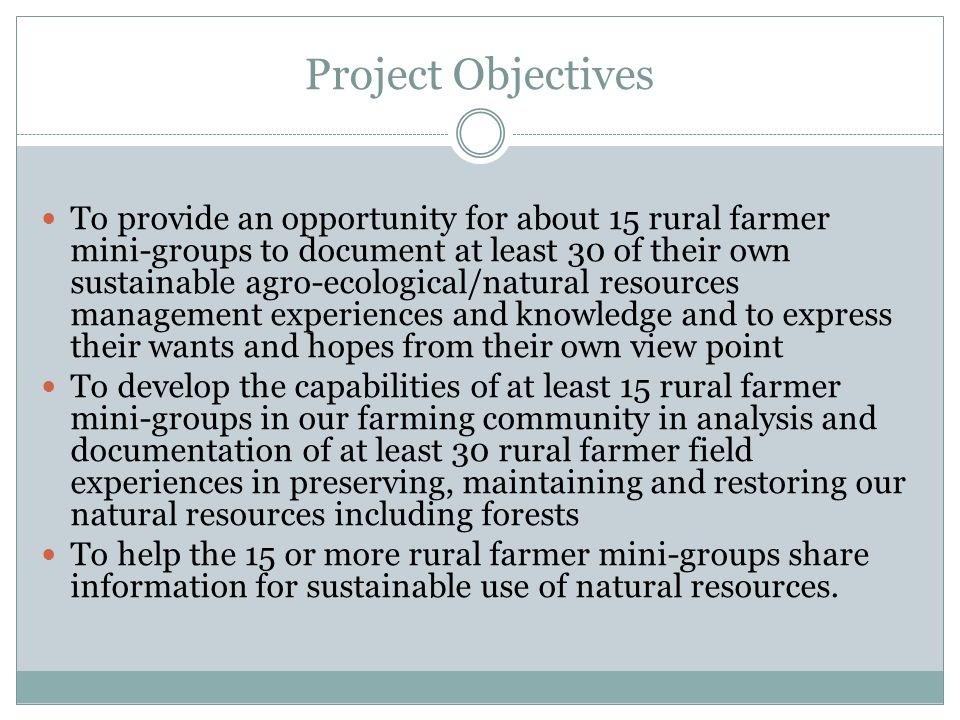 Project Objectives To provide an opportunity for about 15 rural farmer mini-groups to document at least 30 of their own sustainable agro-ecological/natural resources management experiences and knowledge and to express their wants and hopes from their own view point To develop the capabilities of at least 15 rural farmer mini-groups in our farming community in analysis and documentation of at least 30 rural farmer field experiences in preserving, maintaining and restoring our natural resources including forests To help the 15 or more rural farmer mini-groups share information for sustainable use of natural resources.