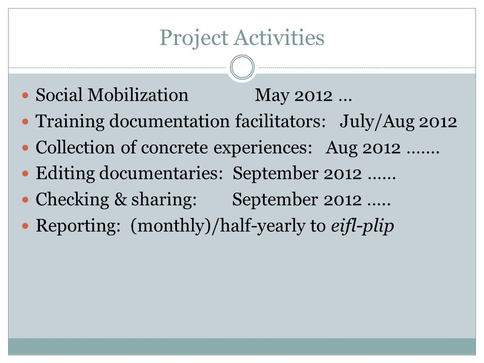 Project Activities Social Mobilization May 2012 … Training documentation facilitators: July/Aug 2012 Collection of concrete experiences: Aug 2012 …….