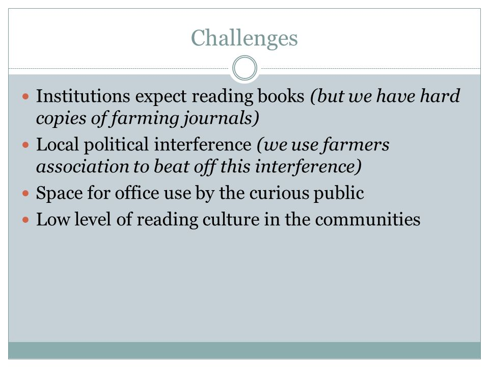 Challenges Institutions expect reading books (but we have hard copies of farming journals) Local political interference (we use farmers association to beat off this interference) Space for office use by the curious public Low level of reading culture in the communities