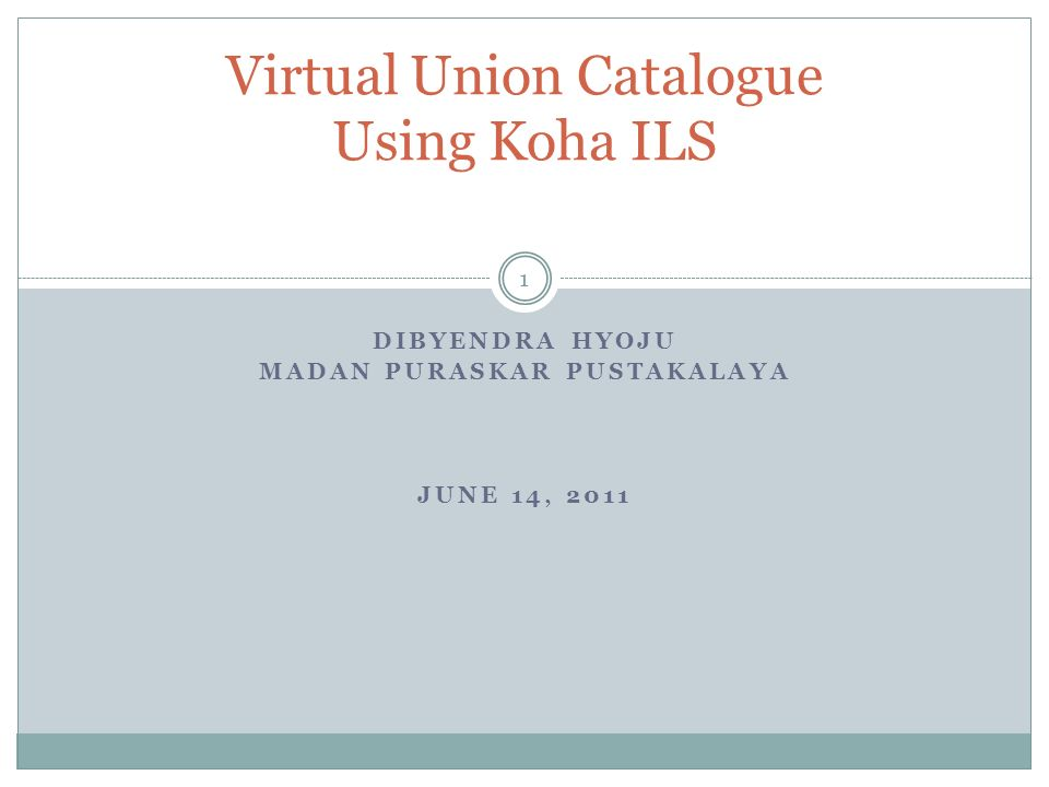 DIBYENDRA HYOJU MADAN PURASKAR PUSTAKALAYA JUNE 14, 2011 Virtual Union Catalogue Using Koha ILS 1