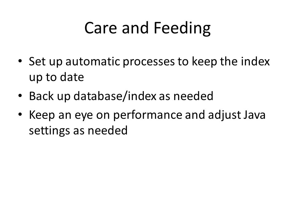 Care and Feeding Set up automatic processes to keep the index up to date Back up database/index as needed Keep an eye on performance and adjust Java s