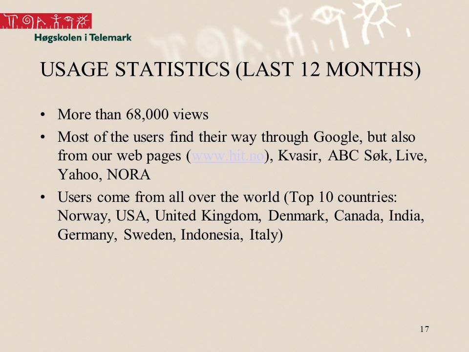 17 USAGE STATISTICS (LAST 12 MONTHS) More than 68,000 views Most of the users find their way through Google, but also from our web pages (www.hit.no), Kvasir, ABC Søk, Live, Yahoo, NORAwww.hit.no Users come from all over the world (Top 10 countries: Norway, USA, United Kingdom, Denmark, Canada, India, Germany, Sweden, Indonesia, Italy)