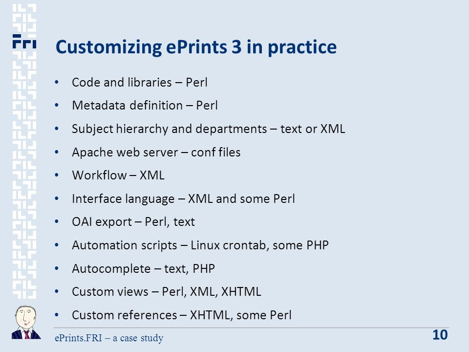 ePrints.FRI – a case study 10 Customizing ePrints 3 in practice Code and libraries – Perl Metadata definition – Perl Subject hierarchy and departments – text or XML Apache web server – conf files Workflow – XML Interface language – XML and some Perl OAI export – Perl, text Automation scripts – Linux crontab, some PHP Autocomplete – text, PHP Custom views – Perl, XML, XHTML Custom references – XHTML, some Perl