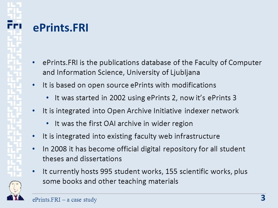 ePrints.FRI – a case study 3 ePrints.FRI ePrints.FRI is the publications database of the Faculty of Computer and Information Science, University of Ljubljana It is based on open source ePrints with modifications It was started in 2002 using ePrints 2, now its ePrints 3 It is integrated into Open Archive Initiative indexer network It was the first OAI archive in wider region It is integrated into existing faculty web infrastructure In 2008 it has become official digital repository for all student theses and dissertations It currently hosts 995 student works, 155 scientific works, plus some books and other teaching materials