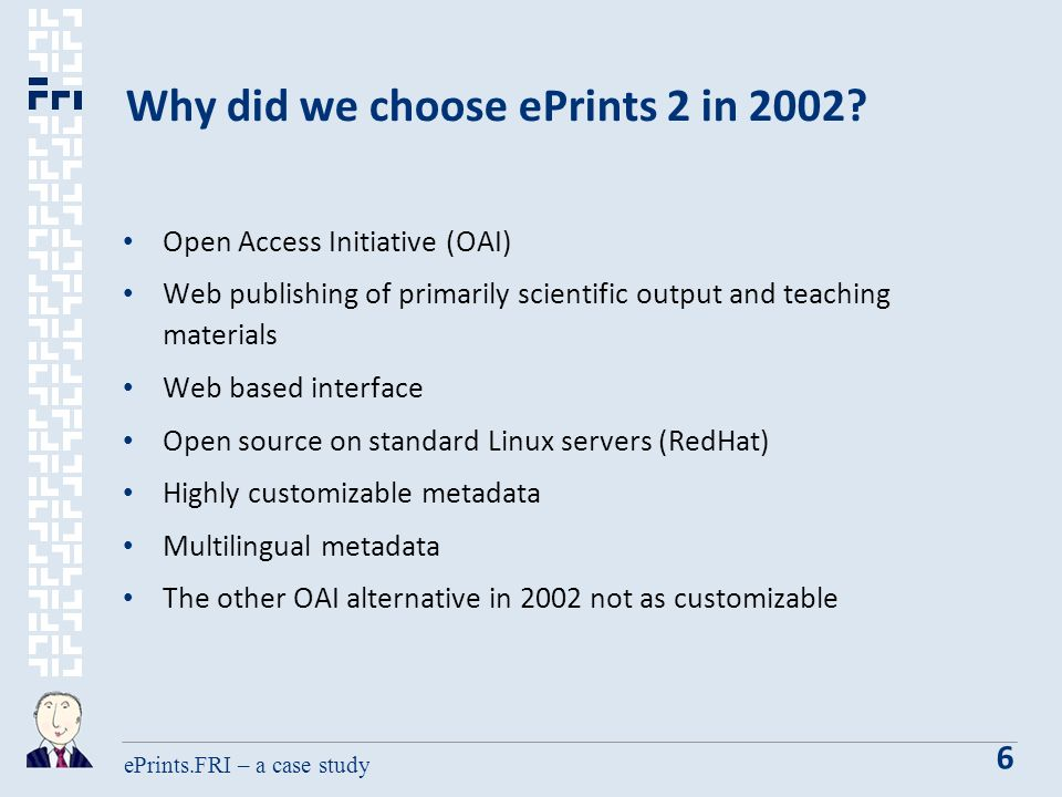 ePrints.FRI – a case study 6 Why did we choose ePrints 2 in 2002.