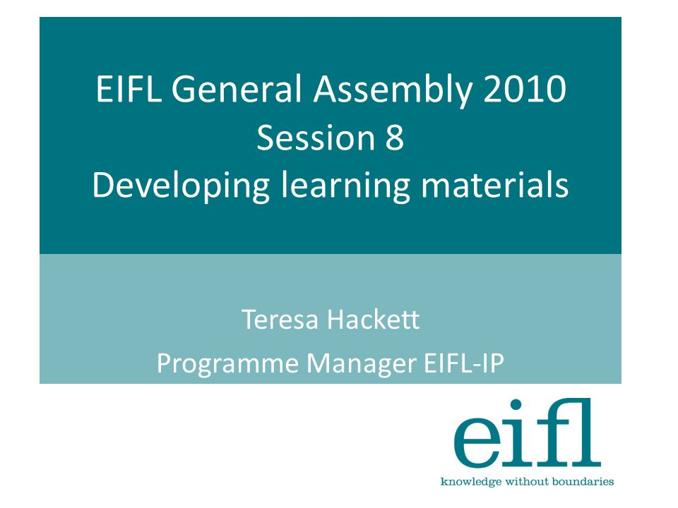EIFL General Assembly 2010 Session 8 Developing learning materials Teresa Hackett Programme Manager EIFL-IP