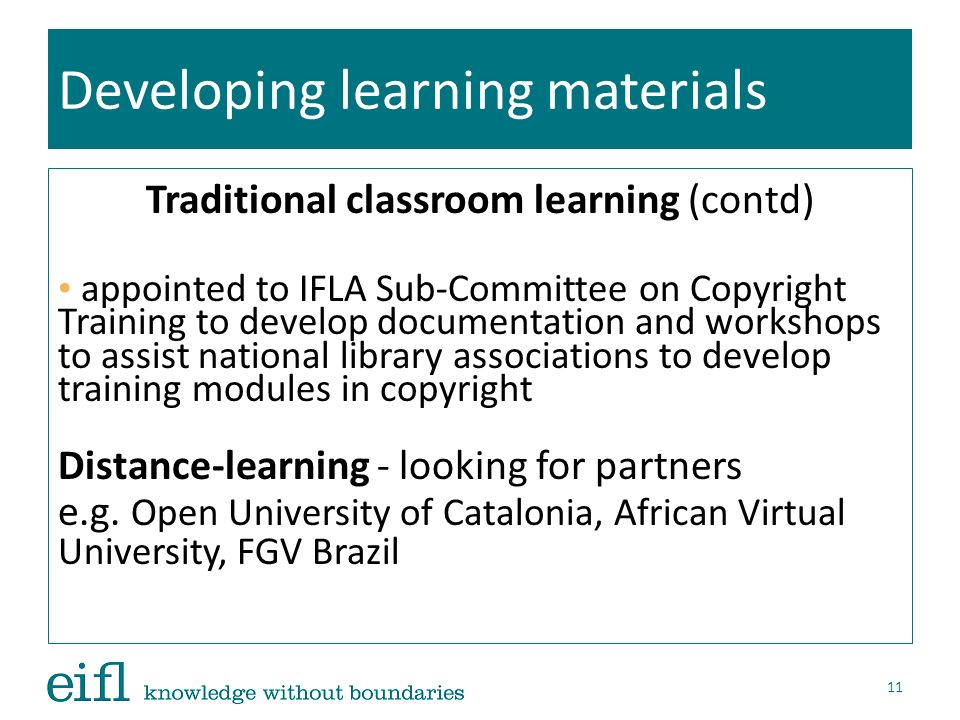 Developing learning materials Traditional classroom learning (contd) appointed to IFLA Sub-Committee on Copyright Training to develop documentation an
