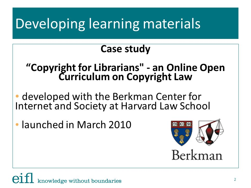 Developing learning materials Case study Copyright for Librarians - an Online Open Curriculum on Copyright Law improved with recommendations from the East African School of Library and Information Science (EASLIS), Uganda road-tested at the Mortenson Center for International Library Programs, University of Illinois 3