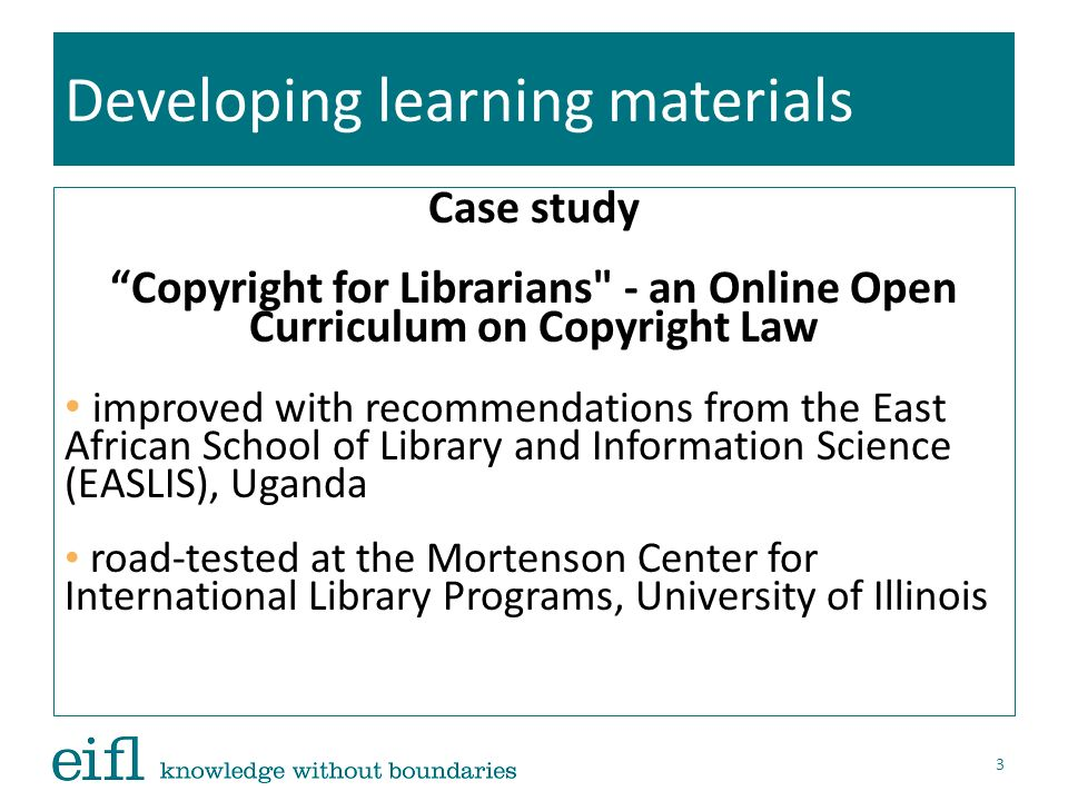 Developing learning materials Other resources EIFL-IP Draft Law on Copyright: including model exceptions and limitations for libraries and consumers Practical guide to assist librarians, as well as their legal advisors and policy makers, when national laws are being updated 14