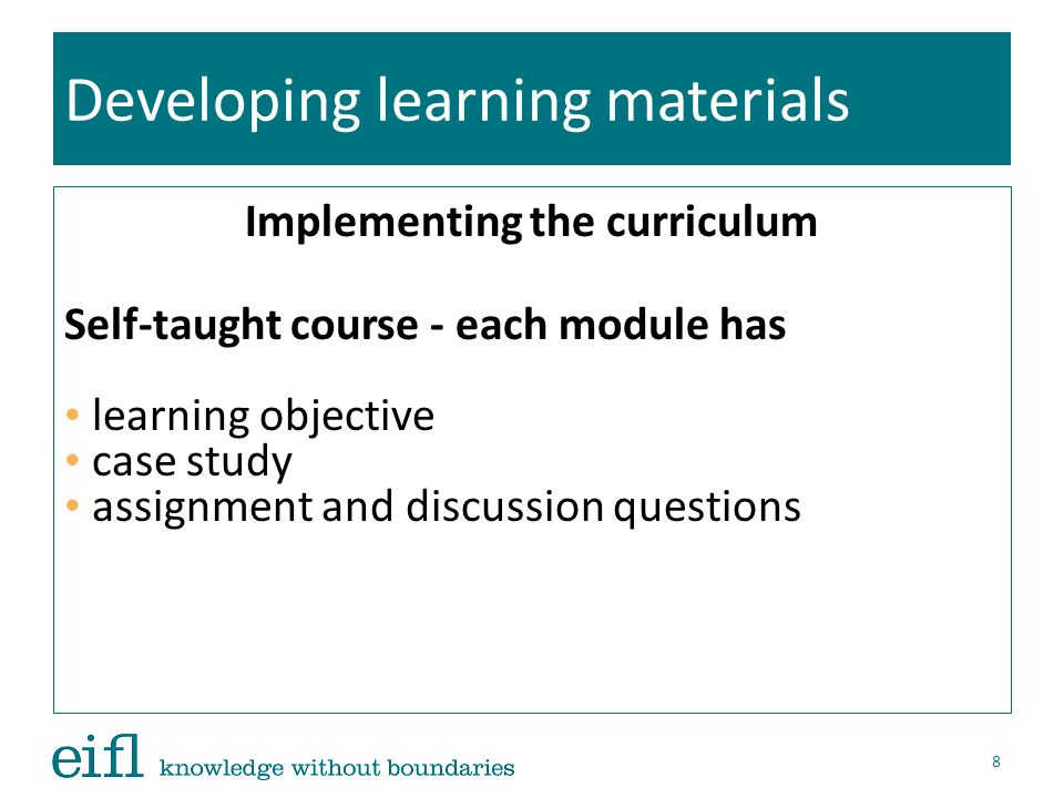 Developing learning materials Implementing the curriculum Self-taught course - each module has learning objective case study assignment and discussion