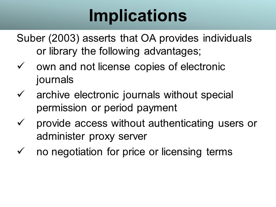 Implications Suber (2003) asserts that OA provides individuals or library the following advantages; own and not license copies of electronic journals archive electronic journals without special permission or period payment provide access without authenticating users or administer proxy server no negotiation for price or licensing terms