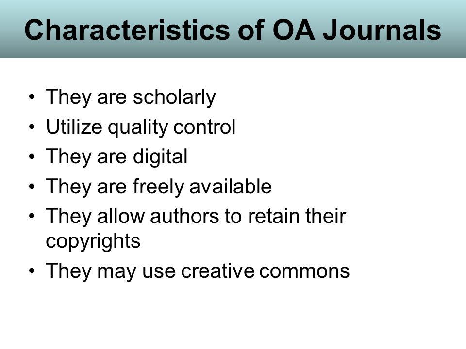 Characteristics of OA Journals They are scholarly Utilize quality control They are digital They are freely available They allow authors to retain their copyrights They may use creative commons