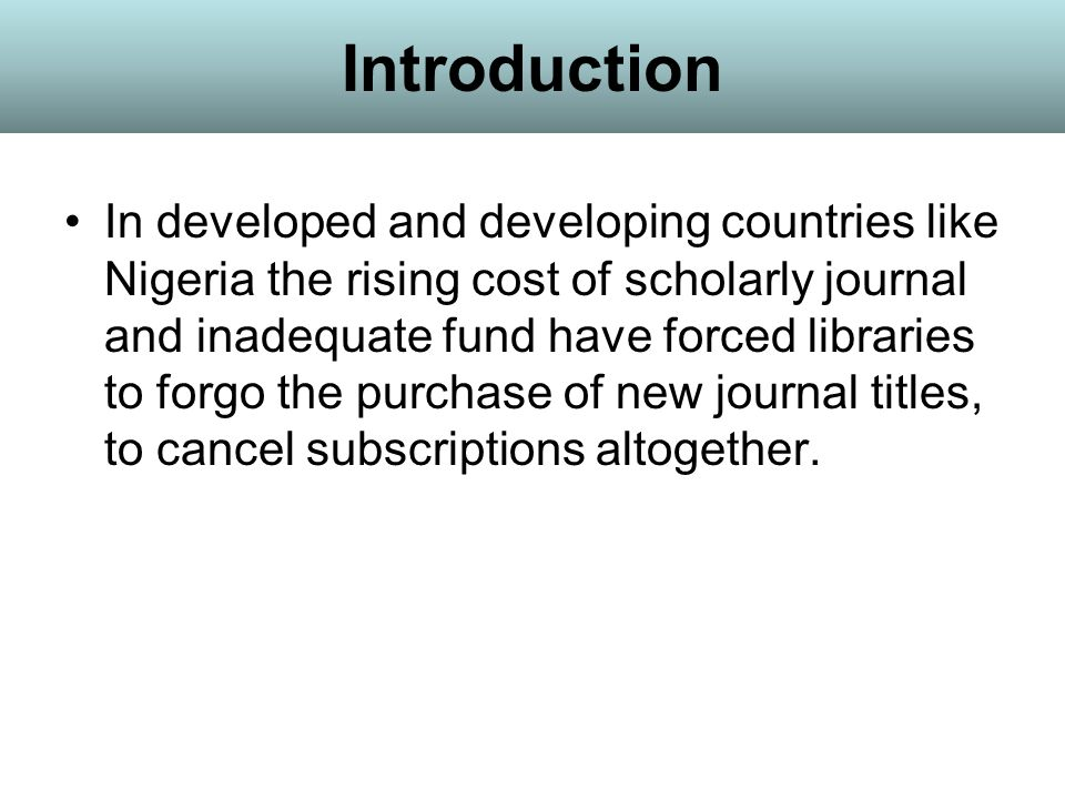 Introduction In developed and developing countries like Nigeria the rising cost of scholarly journal and inadequate fund have forced libraries to forgo the purchase of new journal titles, to cancel subscriptions altogether.