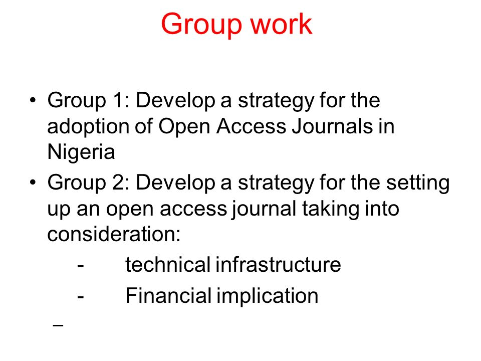 Group work Group 1: Develop a strategy for the adoption of Open Access Journals in Nigeria Group 2: Develop a strategy for the setting up an open access journal taking into consideration: -technical infrastructure -Financial implication –