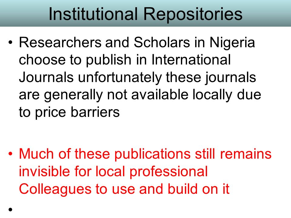Institutional Repositories Researchers and Scholars in Nigeria choose to publish in International Journals unfortunately these journals are generally not available locally due to price barriers Much of these publications still remains invisible for local professional Colleagues to use and build on it