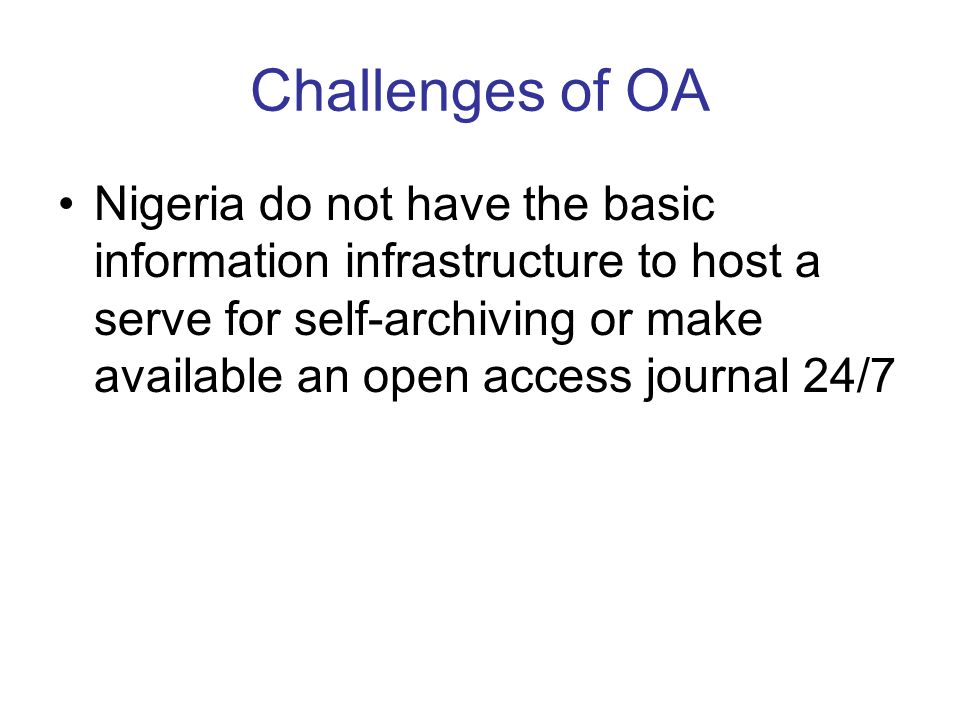 Challenges of OA Nigeria do not have the basic information infrastructure to host a serve for self-archiving or make available an open access journal 24/7