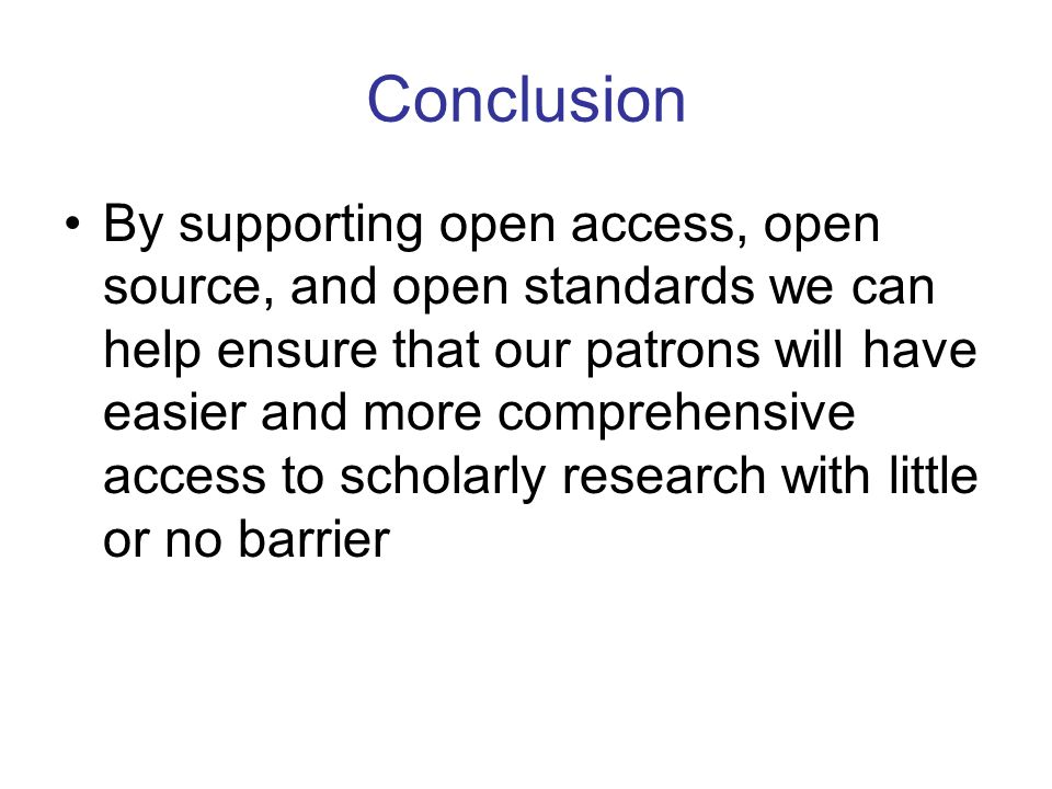 Conclusion By supporting open access, open source, and open standards we can help ensure that our patrons will have easier and more comprehensive access to scholarly research with little or no barrier
